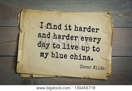 English philosopher, writer, poet Oscar Wilde (1854-1900) quote. I find it harder and harder every day to live up to my blue china.