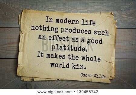 English philosopher, writer, poet Oscar Wilde (1854-1900) quote. In modern life nothing produces such an effect as a good platitude. It makes the whole world kin.
