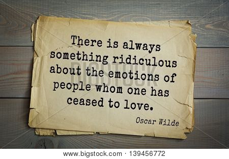 English philosopher, writer, poet Oscar Wilde (1854-1900) quote. There is always something ridiculous about the emotions of people whom one has ceased to love.