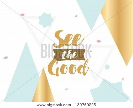 See the good. Positive inspirational quote on abstract geometric background. Hand drawn ink, motivational text. Hipster trendy style typography. Lettering poster, banner, greeting card.