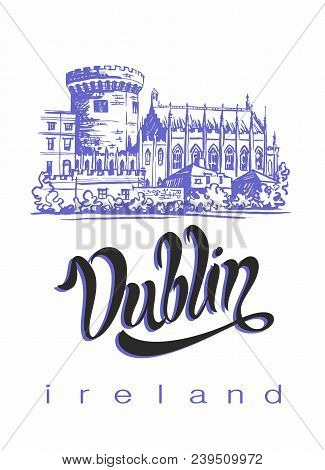 Dublin. Travelling To Ireland. Inspiring Lettering And Sketch Of Dublin Castle.  Advertising Concept