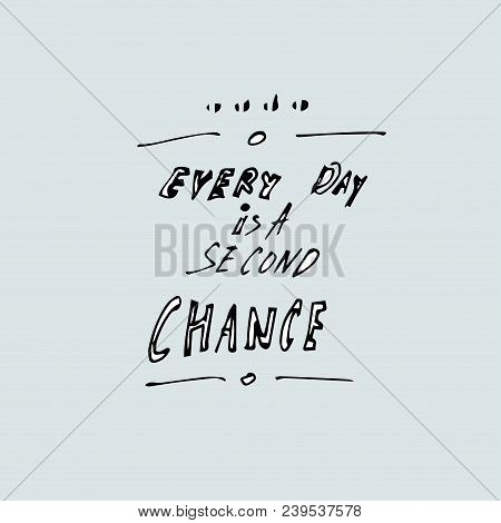 Every Day Is A Second Chance. Vector Hand Drawn Quote Template. Quote Vector Template.