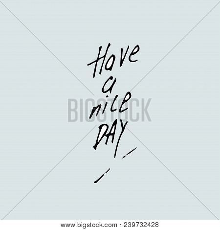 Have A Nice Day Background. Vector Illustration. Vector Hand Drawn Quote Template. Quote Vector Temp