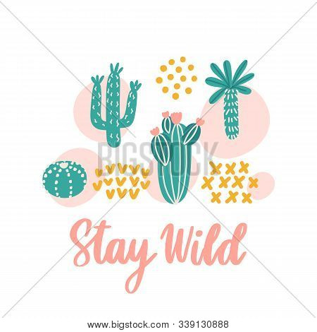 Scandinavian Print With Different Types Of Cacti And Inscription: Stay Wild. It Can Be Used For Stic