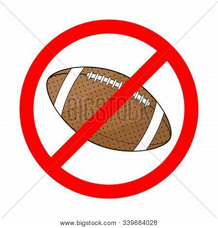 Rugby Is Forbidden. Rugby Ball Is Forbidden. Red Prohibition Sign Of American Football. Do Not Play