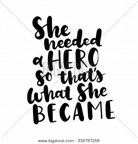 She Needed A Hero, So Thats What She Became. Inspirational Quote About Woman And Girls, Feminism Say