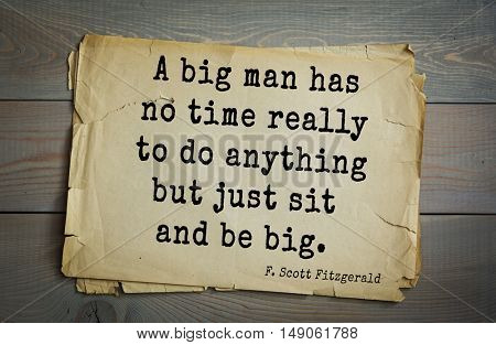 TOP-50. Aphorism by Francis Fitzgerald (1896-1940) American writer.  A big man has no time really to do anything but just sit and be big.