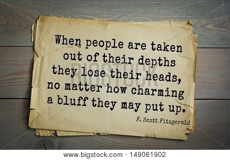 TOP-50. Aphorism by Francis Fitzgerald (1896-1940) American writer. When people are taken out of their depths they lose their heads, no matter how charming a bluff they may put up.