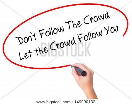 Women Hand Writing Don't Follow The Crowd Let The Crowd Follow You With Black Marker On Visual Scree