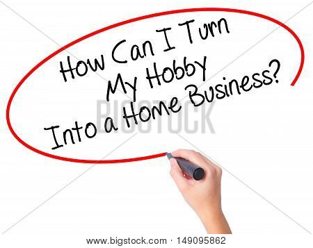 Women Hand Writing How Can I Turn My Hobby Into A Home Business? With Black Marker On Visual Screen