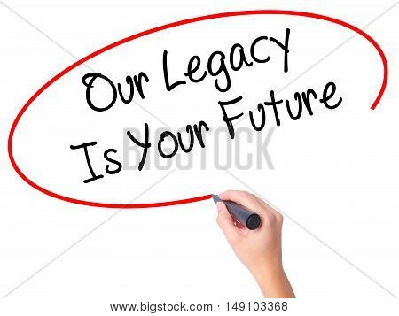 Women Hand Writing Our Legacy Is Your Future  With Black Marker On Visual Screen