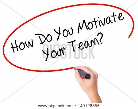 Women Hand Writing How Do You Motivate Your Team? With Black Marker On Visual Screen