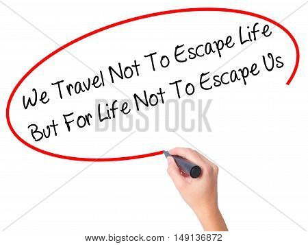 Women Hand Writing We Travel Not To Escape Life But For Life Not To Escape Us   With Black Marker On