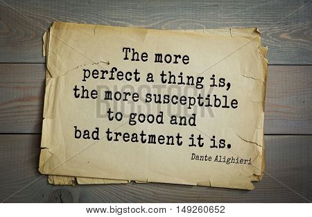 TOP-30. Aphorism by Dante Alighieri - Italian poet, philosopher, theologian, politician.The more perfect a thing is, the more susceptible to good and bad treatment it is.