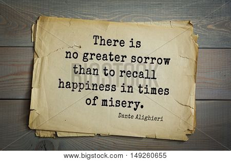 TOP-30. Aphorism by Dante Alighieri - Italian poet, philosopher, theologian, politician.There is no greater sorrow than to recall happiness in times of misery.