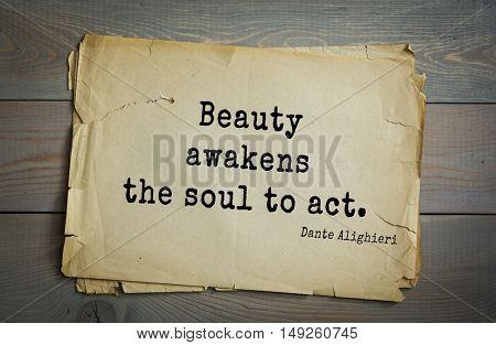 TOP-30. Aphorism by Dante Alighieri - Italian poet, philosopher, theologian, politician.Beauty awakens the soul to act.