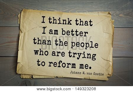 TOP-200. Aphorism by Johann Wolfgang von Goethe - German poet, statesman, philosopher and naturalist.I think that I am better than the people who are trying to reform me.