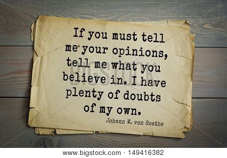 TOP-200. Aphorism by Johann Wolfgang von Goethe - German poet, statesman, philosopher and naturalist.If you must tell me your opinions, tell me what you believe in. I have plenty of doubts of my own.