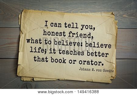 TOP-200 Aphorism by Johann Wolfgang von Goethe - German poet, statesman, philosopher and naturalist I can tell you, honest friend, what to believe: believe life; it teaches better that book or orator.