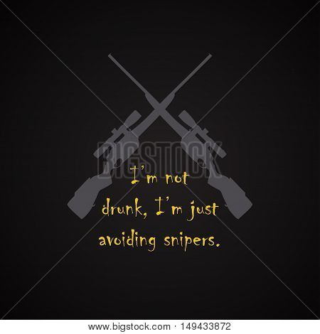I am not drunk I am avoiding snipers - funny inscription template