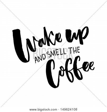 Wake up and smell the coffee. Inspiration quote about coffee and morning. Black typography isolated on white background
