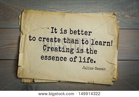 TOP-25. Aphorism by Gaius Julius Caesar - Roman statesman and political leader, military leader and writer, consul, dictator. It is better to create than to learn! Creating is the essence of life.