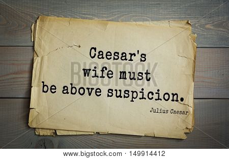 TOP-25. Aphorism by Gaius Julius Caesar - Roman statesman and political leader, military leader and writer, consul, dictator, great Pontiff.Caesar's wife must be above suspicion.