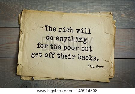 TOP-40. Aphorism by Karl Heinrich Marx (1818 - 1883) - German philosopher, sociologist, economist, writer, poet The rich will do anything for the poor but get off their backs.