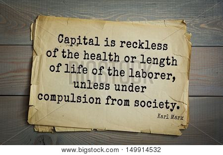 TOP-40. Aphorism by Karl Heinrich Marx (1818 - 1883) - German philosopher, sociologist.  Capital is reckless of the health or length of life of the laborer, unless under compulsion from society.