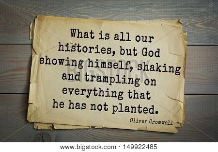 TOP-20. Aphorism by Oliver Cromwell - English statesman and military leader. What is all our histories, but God showing himself, shaking and trampling on everything that he has not planted.