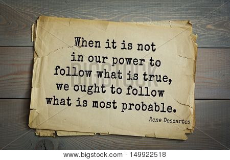 TOP-30. Aphorism by Rene Descartes - French philosopher, mathematician, engineer, physicist. When it is not in our power to follow what is true, we ought to follow what is most probable.