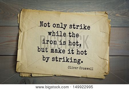 TOP-20. Aphorism by Oliver Cromwell - English statesman and military leader, head of the English Revolution.Not only strike while the iron is hot, but make it hot by striking.