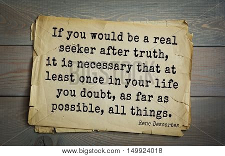 Aphorism by Rene Descartes - French philosopher, mathematician. If you would be a real seeker after truth, it is necessary that at least once in your life you doubt, as far as possible, all things.