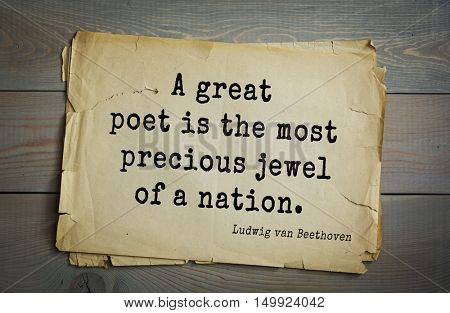 TOP-15. Aphorism by Ludwig van Beethoven - German composer and pianist.A great poet is the most precious jewel of a nation.