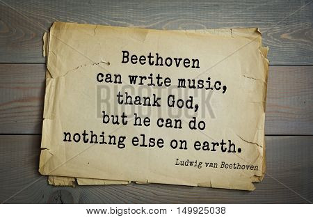TOP-15. Aphorism by Ludwig van Beethoven - German composer and pianist.Beethoven can write music, thank God, but he can do nothing else on earth.