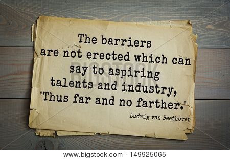 TOP-15. Aphorism by Ludwig van Beethoven - German composer and pianist.The barriers are not erected which can say to aspiring talents and industry, 'Thus far and no farther.'