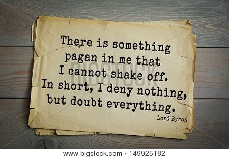 TOP-100. Aphorism by George Gordon Byron - British romantic poet.There is something pagan in me that I cannot shake off. In short, I deny nothing, but doubt everything.