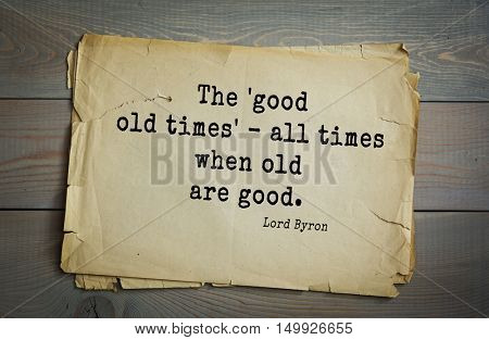 TOP-100. Aphorism by George Gordon Byron - British romantic poet.The 'good old times' - all times when old are good.