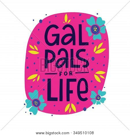 Gal Pal For Life Vector Hand Lettering Quote With Flat Hand Drawn Illustration Of  Flowers, Leaves A