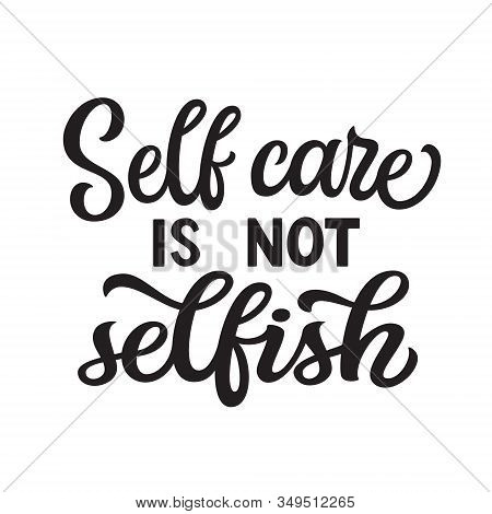 Self Care Is Not Selfish. Hand Drawn Motivational Quote. Black Text On A White Background. Vector Ty