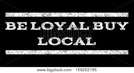 Be Loyal Buy Local watermark stamp. Text tag between horizontal parallel lines with grunge design style. Rubber seal white stamp with dust texture. Vector ink imprint on a black background.