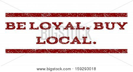 Be Loyal.Buy Local. watermark stamp. Text caption between horizontal parallel lines with grunge design style. Rubber seal dark red stamp with dust texture. Vector ink imprint on a white background.