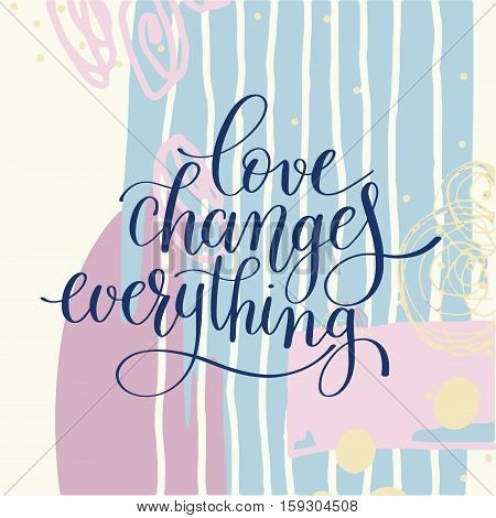 love changes everything handwritten lettering quote about love to valentines day design or wedding invitation or printable wall art, poster, home decor and other, vector illustration in pastel color