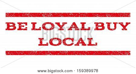 Be Loyal Buy Local watermark stamp. Text tag between horizontal parallel lines with grunge design style. Rubber seal red stamp with dirty texture. Vector ink imprint on a white background.
