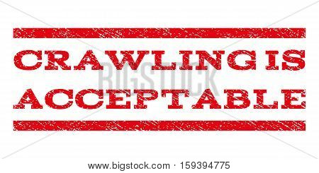 Crawling Is Acceptable watermark stamp. Text tag between horizontal parallel lines with grunge design style. Rubber seal red stamp with scratched texture. Vector ink imprint on a white background.