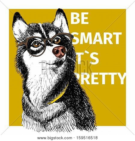 Vector portrait of siberian husky wearing the hipster glasses. Hand drawn bright animalistic art. Be smart it s pretty. Dog sketch poster for motivation flyer design print.