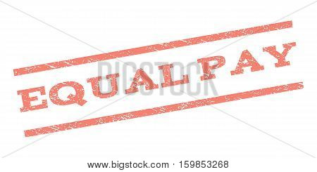 Equal Pay watermark stamp. Text caption between parallel lines with grunge design style. Rubber seal stamp with dust texture. Vector salmon color ink imprint on a white background.