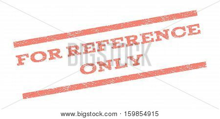 For Reference Only watermark stamp. Text tag between parallel lines with grunge design style. Rubber seal stamp with dust texture. Vector salmon color ink imprint on a white background.