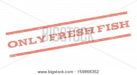 Only Fresh Fish watermark stamp. Text caption between parallel lines with grunge design style. Rubber seal stamp with dirty texture. Vector salmon color ink imprint on a white background.