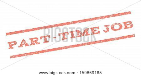 Part-Time Job watermark stamp. Text caption between parallel lines with grunge design style. Rubber seal stamp with unclean texture. Vector salmon color ink imprint on a white background.